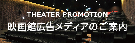 THEATER PROMOTION 映画館広告メディアのご案内